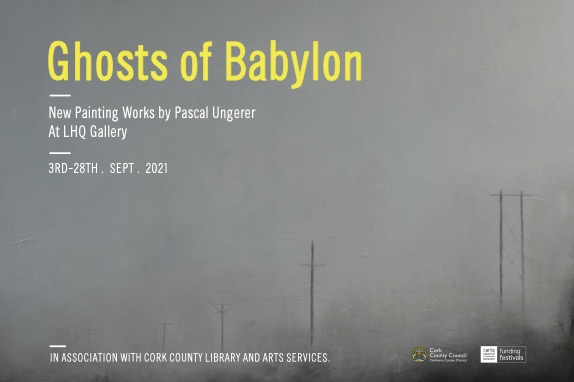 Poster for Exhibition, Ghosts in Babylon. The background is a painting by Pascal Ungerer: a grayscale misty landscape with dark electricity poles receding into the distance. The text of the poster says: Ghosts of Babylon, New painting works by Pascal Ungerer, At LHQ Gallery, 3rd-28th September. 2021. In association with Cork County Library and Arts Services.